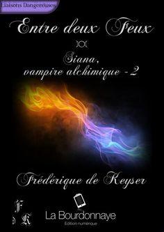 Entre deux Feux - Siana, vampire alchimique - Tome 2 Frédérique de Keyser - La Bourdonnaye