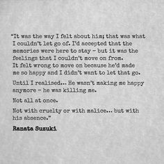 """Until I realised he wasn't making me happy anymore – he was killing me. Not all at once. Not with cruelty or with malice, but with his absence."" - Ranata Suzuki * missing you, I miss him, love, relationship, beautiful, love, words, quotes, story, quote, sad, breakup, broken heart, heartbroken, soulmate, fate, poem, tu me manques, word porn, relatable, thoughts, feelings, hugot, angry, hurt, emotional * pinterest.com/ranatasuzuki"