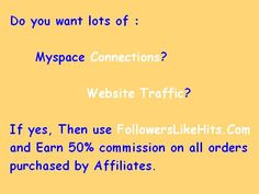 Do you want lots of :    Myspace Connections?       Website Traffic?  If yes, Then use www.FollowersLikeHits.Com  and Earn 50% commission on all orders  purchased by Affiliates.