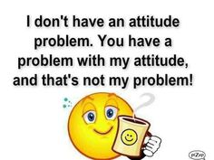 I don't have an attitude problem. You have a problem w/ my attitude, and that's not my problem! Great Quotes, Quotes To Live By, Funny Quotes, Life Quotes, Inspirational Quotes, Awesome Quotes, Quirky Quotes, Random Quotes, Super Quotes
