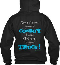 Discover Don't Flatter Yourself Cowboy! T-Shirt, a custom product made just for you by Teespring. - Fun hoodie for us ladies! Country Girl Shirts, Country Style Outfits, Country Girl Quotes, Shirts For Girls, Country Fashion, Country Apparel, Country Dresses, Funny Shirt Sayings, Sarcastic Shirts