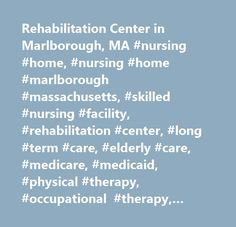 Rehabilitation Center in Marlborough, MA #nursing #home, #nursing #home #marlborough #massachusetts, #skilled #nursing #facility, #rehabilitation #center, #long #term #care, #elderly #care, #medicare, #medicaid, #physical #therapy, #occupational #therapy, #elder #care, #stroke #recovery, #stroke #rehabilitation, #cardiac #recovery, #pulmonary #rehabilitation, #hospice, #respite #care, #diabetes, #chf #care, #cardiac #rehabilitation, #hip #replacement #rehab, #knee #replacement #rehab…