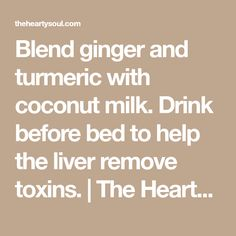 Blend ginger and turmeric with coconut milk. Drink before bed to help the liver remove toxins. | The Hearty Soul