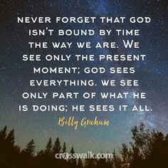 """""""I firmly believe God continues to answer the prayers of His people even after He has taken them to heaven. Never forget that God isn't bound by time the way we are. We see only the present moment; God sees everything. We see only part of what He is doing; He sees it all. """""""