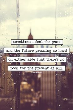 Sometimes I feel the past and the future pressing so hard on either side that there's no room for present at all.