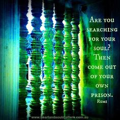 Are you searching for your soul? Then come out of your own prison. -Rumi
