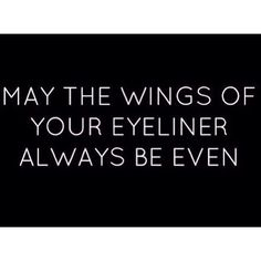 May the wings of your eyeliner will always be even.