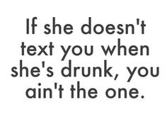 If she doesnt text you when shes drunk