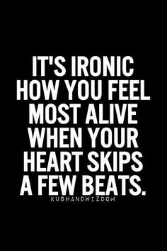 It's ironic how you feel most alive when you heart skips a few beats - quote