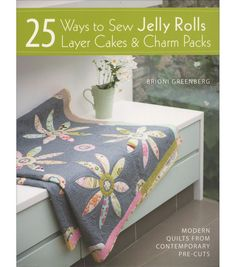 25 Ways To Sew Jelly Rolls Layer Cakes