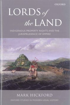 Lords of the Land: Indigenous Property Rights and the Jurisprudence of Empire. Written by Hark Hickford.