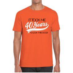 IT TOOK ME 40 YEARS TO LOOK THIS GOOD !  (UNISEX TEES)