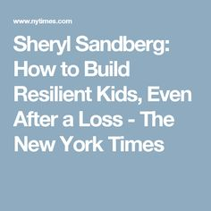 Sheryl Sandberg: How to Build Resilient Kids, Even After a Loss - The New York Times