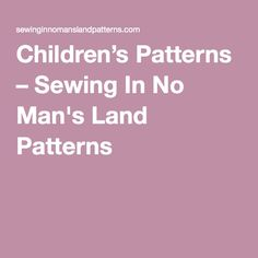 Children's Patterns – Sewing In No Man's Land Patterns