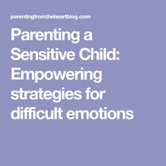 Parenting a Sensitive Child: Empowering strategies for difficult emotions
