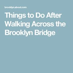 Things to Do After Walking Across the Brooklyn Bridge