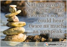 Nature gave us one tongue and two ears so we could hear twice as much as we speak.