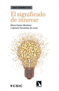 El significado de innovar / Elena Castro Martínez e Ignacio Fernández de Lucio Madrid : Los Libros de la Catarata, D.L. 2013