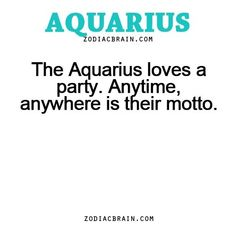 Aquarius~ Give me party or give me death. I'll party that shit too.
