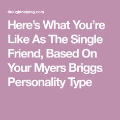 Here's What You're Like As The Single Friend, Based On Your Myers Briggs Personality Type