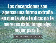 Las decepciones son apenas una forma extraña en que la vida te dice: no te mereces esto, tengo algo mejor para ti. #frases