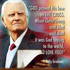 """God proved His love on the cross. When Christ hung --- and bled - and died -- it was God saying to the world """"I love you!"""" -Billy Graham"""