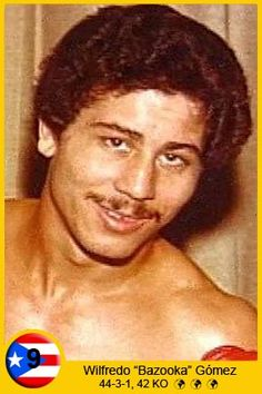 Wilfredo Gómez (born 10/29/1956), sometimes referred to as Bazooka Gómez, is a former boxer and three time world champion. Gómez was born in a poor area of Las Monjas in San Juan, Puerto Rico. He has admitted to newspapers that, as a little child, he had to fight off bullies on Las Monjas' streets. He has told some Puerto Rican newspapers that he felt he was born to fight because of that situation.Gómez's father was a taxi driver and his mother was a homemaker.