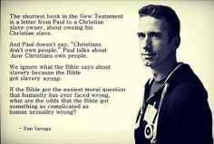 """The shortest book in the New Testament is a letter from Paul to a christian slave owner, about owning his christian slave. And Paul doesn't say """"christians don't own people."""" Paul talks about how christians own people. We ignore what the bible says about slavery because the bible got slavery wrong. If the bible got the easiest moral question that humanity has ever faced wrong, what are the odds that the bible got something as complicated as human sexuality wrong? --Dan Savage"""