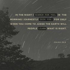 Con mi alma te he deseado en la noche, y en tanto que me dure el espíritu dentro de mí, madrugaré a buscarte; porque luego que hay juicios tuyos en la tierra, los moradores del mundo aprenden justicia.  Isaías 26:9 RVR1960
