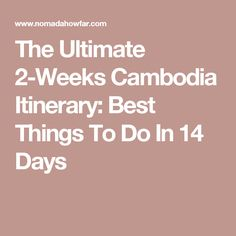 The Ultimate 2-Weeks Cambodia Itinerary: Best Things To Do In 14 Days
