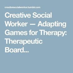 Creative Social Worker — Adapting Games for Therapy: Therapeutic Board...