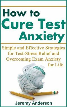 How to Cure Test Anxiety: Simple and Effective Strategies for Test-Stress Relief and Overcoming Exam Anxiety for Life (test anxiety, test anxiety cure, ... stress, test taking anxiety, anxiety) by Jeremy Anderson, http://www.amazon.com/dp/B00GIN6YYY/ref=cm_sw_r_pi_dp_1NOIsb0NSXJBS