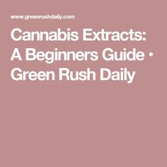 Cannabis Extracts: A Beginners Guide • Green Rush Daily