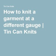 How to knit a garment at a different gauge | Tin Can Knits