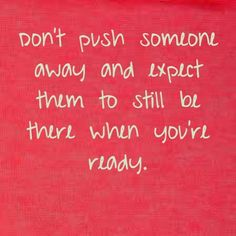 Don't push someone away and expect them to still be there when you're ready