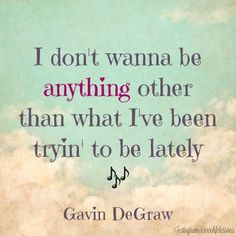 I don't wanna be anything other than what I've been tryin to be lately- gavin degraw #LyricalLove