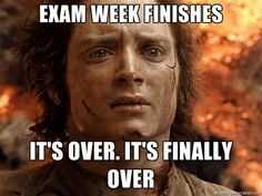 Exam week finishes....It's over. It's finally over!
