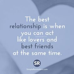 The best relationship is when you can act like lovers & best friends at the same time.