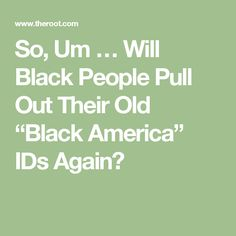 """So, Um … Will Black People Pull Out Their Old """"Black America"""" IDs Again?"""