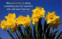 """""""Real generosity is doing something nice for someone who will never find out."""" - Frank A. Clark"""