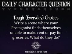 ★ DAILY CHARACTER QUESTION ★  Tough (Everyday) Choices Write a scene where your Protagonist finds themselves unable to make rent or pay for groceries. What do they do?  Want to publish a story inspired by this prompt?Click hereto read the guidelines~ ♥︎ And, if you're looking for more writerly content, make sure to follow me:maxkirin.tumblr.com!