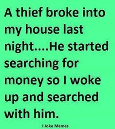 A thief broke into my house last night...He started searching for money so I woke up and searched with him.