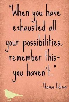 """When you have exhausted all your possibilities, remember this -- you haven't."" ~Thomas Edison"
