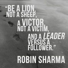 """""""Be a lion, not a sheep, a victor, not a victim, and a leader versus a follower."""" - Robin Sharma."""