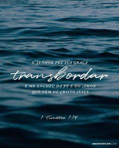 """""""O Senhor fez sua graça transbordar e me encheu da fé e do amor que vêm de Cristo Jesus."""" 1 Timóteo 1:14 () maisovereflow.com X"""