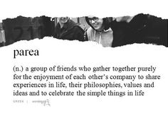 Parea: (Gr.) A Parea in Greek culture is a group of friends who regularly gather together to share their experiences about life, their philosophies, values and ideas. The Parea is really a venue for the growth of the human spirit, the development of friendships and the exploration of ideas to enrich our quality of life that is all too brief in time. In Greece, the Parea is a long-lasting circle and cycle of life nourished by the people who participate.