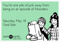 You're one pile of junk away from being on an episode of Hoarders.