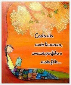 Cada dia mais humana, menos perfeita e mais feliz...