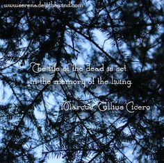 The life of the dead is set in the memory of the living.    - Marcus Tullius Cicero