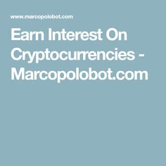 Earn Interest On Cryptocurrencies - Marcopolobot.com